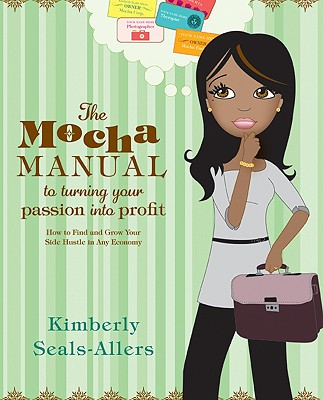 The Mocha Manual to Turning Your Passion Into Profit: How to Find and Grow Your Side Hustle in Any Economy - Seals-Allers, Kimberly