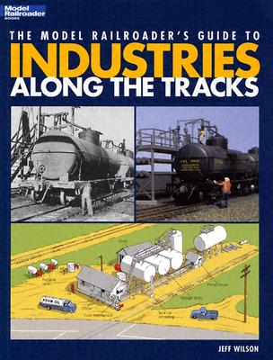 The Model Railroader's Guide to Industries Along the Tracks - Wilson, Jeff