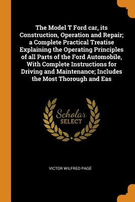 The Model T Ford Car, Its Construction, Operation and Repair; A Complete Practical Treatise Explaining the Operating Principles of All Parts of the Ford Automobile, with Complete Instructions for Driving and Maintenance; Includes the Most Thorough and Eas - Page, Victor Wilfred