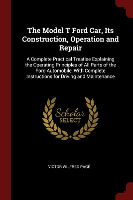 The Model T Ford Car, Its Construction, Operation and Repair: A Complete Practical Treatise Explaining the Operating Principles of All Parts of the Ford Automobile, with Complete Instructions for Driving and Maintenance - Page, Victor Wilfred