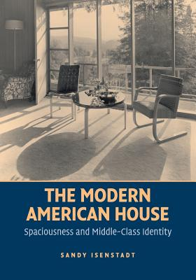 The Modern American House: Spaciousness and Middle Class Identity - Isenstadt, Sandy