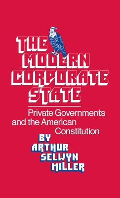 The Modern Corporate State: Private Governments and the American Constitution - Miller, Arthur S, and Unknown, and Walker, Robert H
