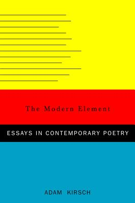 The Modern Element: Essays on Contemporary Poetry - Kirsch, Adam, Mr.
