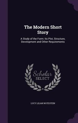 The Modern Short Story: A Study of the Form: Its Plot, Structure, Development and Other Requirements - Notestein, Lucy Lilian