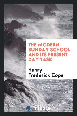 The Modern Sunday School and Its Present Day Task - Cope, Henry Frederick