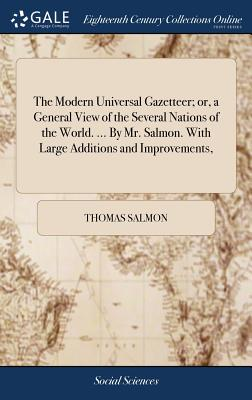 The Modern Universal Gazetteer; Or, a General View of the Several Nations of the World. ... by Mr. Salmon. with Large Additions and Improvements, - Salmon, Thomas