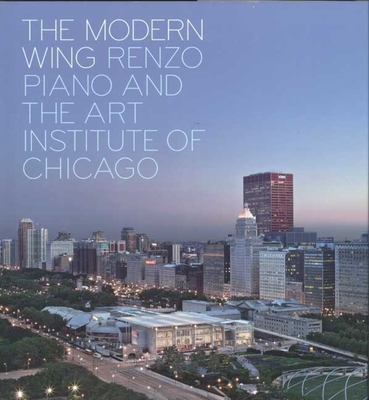 The Modern Wing: Renzo Piano and the Art Institute of Chicago - Goldberger, Paul, and Cuno, James, and Rosa, Joseph