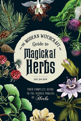The Modern Witchcraft Guide to Magickal Herbs: Your Complete Guide to the Hidden Powers of Herbs - Nock, Judy Ann