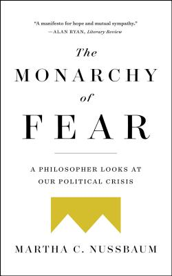 The Monarchy of Fear: A Philosopher Looks at Our Political Crisis - Nussbaum, Martha C