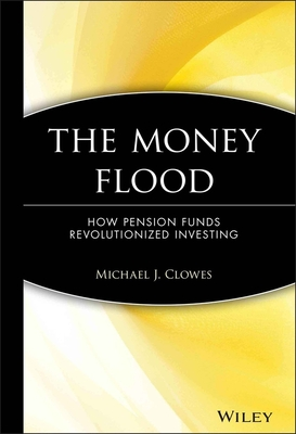 The Money Flood: How Pension Funds Revolutionized Investing - Clowes, Michael J