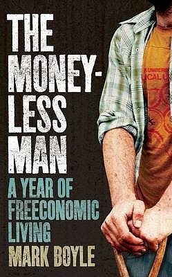 The Moneyless Man: A Year of Freeconomic Living - Boyle, Mark