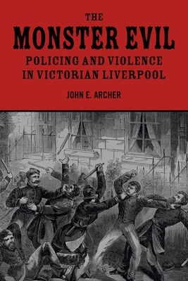 The Monster Evil: Policing and Violence in Victorian Liverpool - Archer, John E.