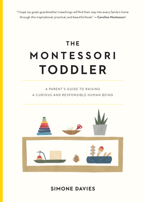 The Montessori Toddler: A Parent's Guide to Raising a Curious and Responsible Human Being - Davies, Simone
