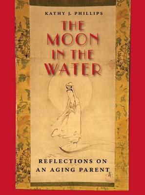 The Moon in the Water: Reflections on an Aging Parent - Phillips, Kathy J