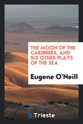 The Moon of the Caribbees, and Six Other Plays of the Sea - O'Neill, Eugene