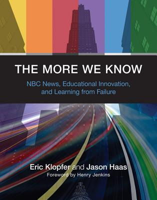 The More We Know: NBC News, Educational Innovation, and Learning from Failure - Klopfer, Eric, and Haas, Jason, and Jenkins, Henry, Professor (Foreword by)