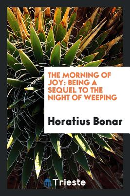 The Morning of Joy: Being a Sequel to the Night of Weeping - Bonar, Horatius