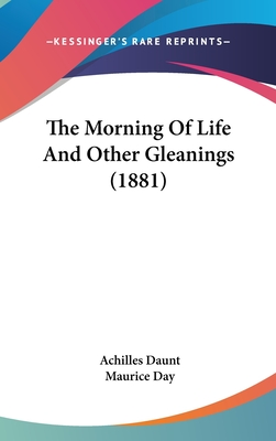 The Morning of Life and Other Gleanings (1881) - Daunt, Achilles, and Day, Maurice (Editor)