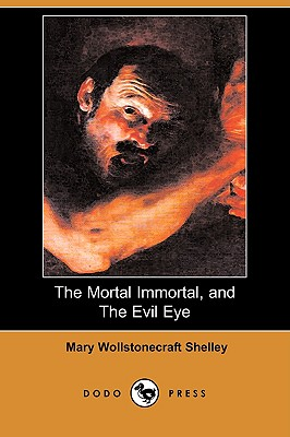 The Mortal Immortal, and the Evil Eye (Dodo Press) - Shelley, Mary Wollstonecraft