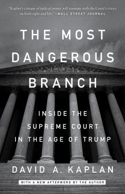 The Most Dangerous Branch: Inside the Supreme Court in the Age of Trump - Kaplan, David A