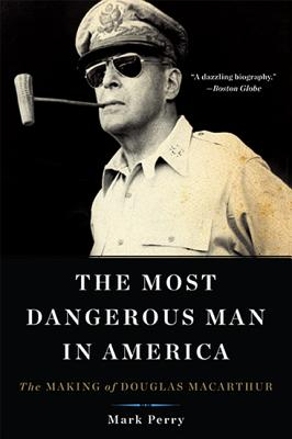 The Most Dangerous Man in America: The Making of Douglas MacArthur - Perry, Mark