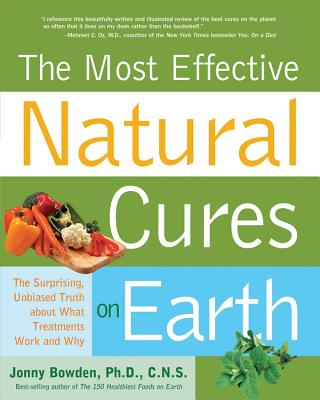 The Most Effective Natural Cures on Earth: The Surprising, Unbiased Truth About What Treatments Work and Why - Bowden, Jonny