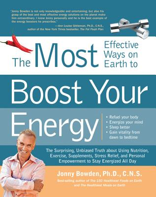 The Most Effective Ways on Earth to Boost Your Energy: The Surprising, Unbiased Truth About Using Nutrition, Exercise, Supplements, Stress Relief, and Personal Empowerment to Stay Energized All Day - Bowden, Jonny