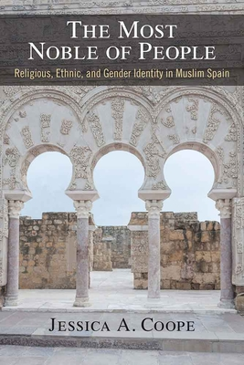 The Most Noble of People: Religious, Ethnic, and Gender Identity in Muslim Spain - Coope, Jessica
