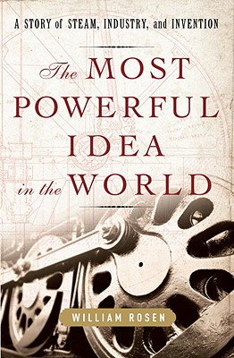 The Most Powerful Idea in the World: A Story of Steam, Industry, and Invention - Rosen, William