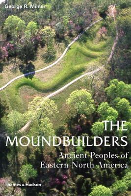 The Moundbuilders: Ancient Peoples of Eastern North America - Milner, George R