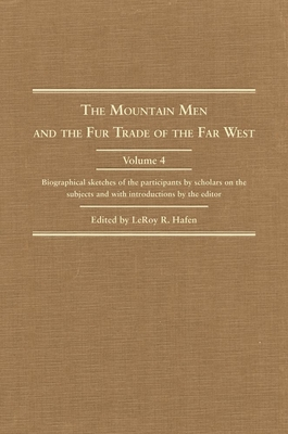 The Mountain Man and the Fur Trade in the Far West, Volume IV: Biographical Sketches of the Participants by Scholars of the Subject - Hafen, Leroy R (Editor)