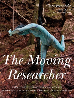 The Moving Researcher: Laban/Bartenieff Movement Analysis in Performing Arts Education and Creative Arts Therapies - Fernandes, Ciane, and Mota, Julio (Contributions by), and Hand, Jackie (Contributions by)