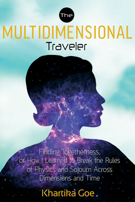 The Multidimensional Traveler: Finding Togetherness or How I Learned to Break the Rules of Physics and Sojourn Across Dimensions and Time - Goe, Khartika