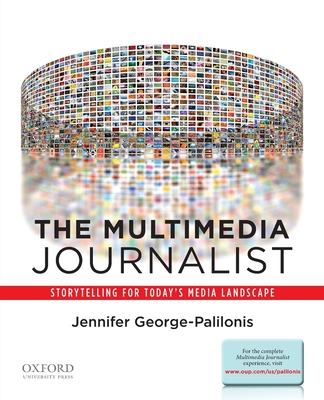The Multimedia Journalist: Storytelling for Today's Media Landscape - George-Palilonis, Jennifer