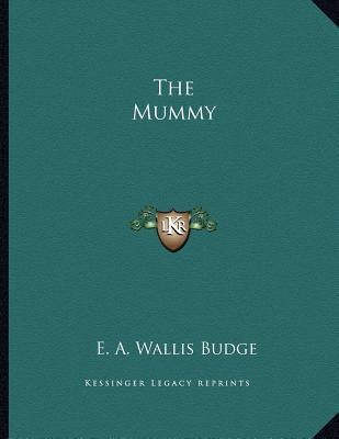 The Mummy - Budge, E A Wallis, Sir