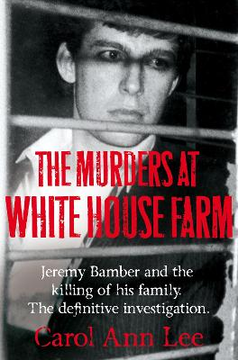 The Murders at White House Farm: The shocking true story of Jeremy Bamber and the killing of his family - Lee, Carol Ann