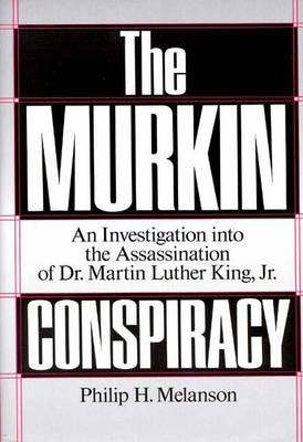 The Murkin Conspiracy: An Investigation Into the Assassination of Dr. Martin Luther King, Jr. - Melanson, Philip H