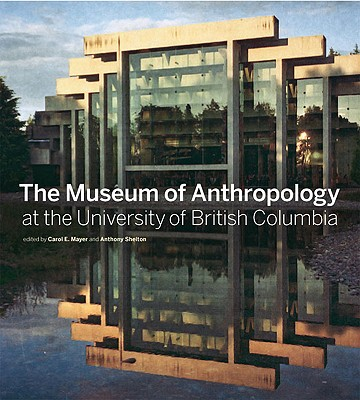 The Museum of Anthropology at the University of British Columbia - Mayer, Carol E (Editor), and Shelton, Anthony (Editor)