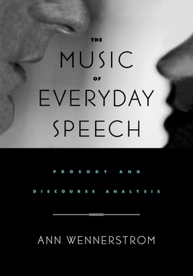 The Music of Everyday Speech: Prosody and Discourse Analysis - Wennerstrom, Ann K