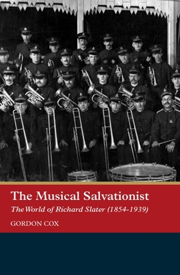 The Musical Salvationist: The World of Richard Slater (1854-1939), Father of Salvation Army Music - Cox, Gordon