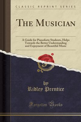 The Musician: A Guide for Pianoforte Students, Helps Towards the Better Understanding and Enjoyment of Beautiful Music (Classic Reprint) - Prentice, Ridley