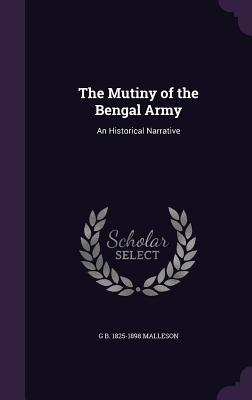The Mutiny of the Bengal Army: An Historical Narrative - Malleson, G B 1825-1898