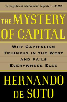 The Mystery of Capital: Why Capitalism Triumphs in the West and Fails Everywhere Else - de Soto, Hernando, and Soto, Hernando de