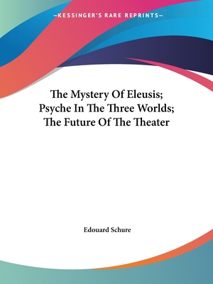 The Mystery of Eleusis; Psyche in the Three Worlds; The Future of the Theater - Schure, Edouard