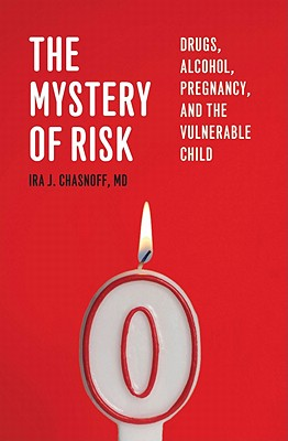 The Mystery of Risk: Drugs, Alcohol, Pregnancy, and the Vulnerable Child - Chasnoff, Ira J, MD