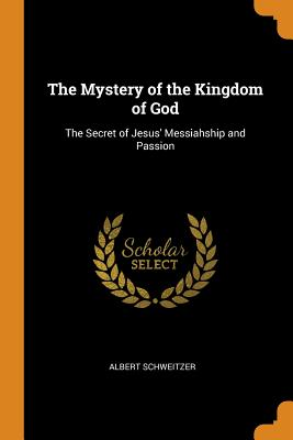 The Mystery of the Kingdom of God: The Secret of Jesus' Messiahship and Passion - Schweitzer, Albert