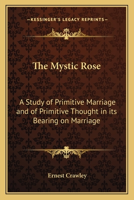 The Mystic Rose: A Study of Primitive Marriage and of Primitive Thought in Its Bearing on Marriage - Crawley, Ernest