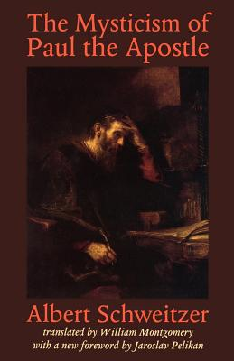 The Mysticism of Paul the Apostle - Schweitzer, Albert, Professor, and Montgomery, William (Translated by), and Pelikan, Jaroslav (Foreword by)