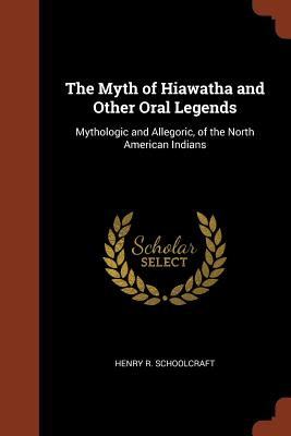 The Myth of Hiawatha and Other Oral Legends: Mythologic and Allegoric, of the North American Indians - Schoolcraft, Henry R