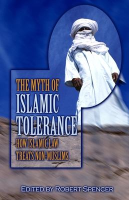 The Myth of Islamic Tolerance: How Islamic Law Treats Non-Muslims - Spencer, Robert (Editor), and Warraq, Ibn (Foreword by)